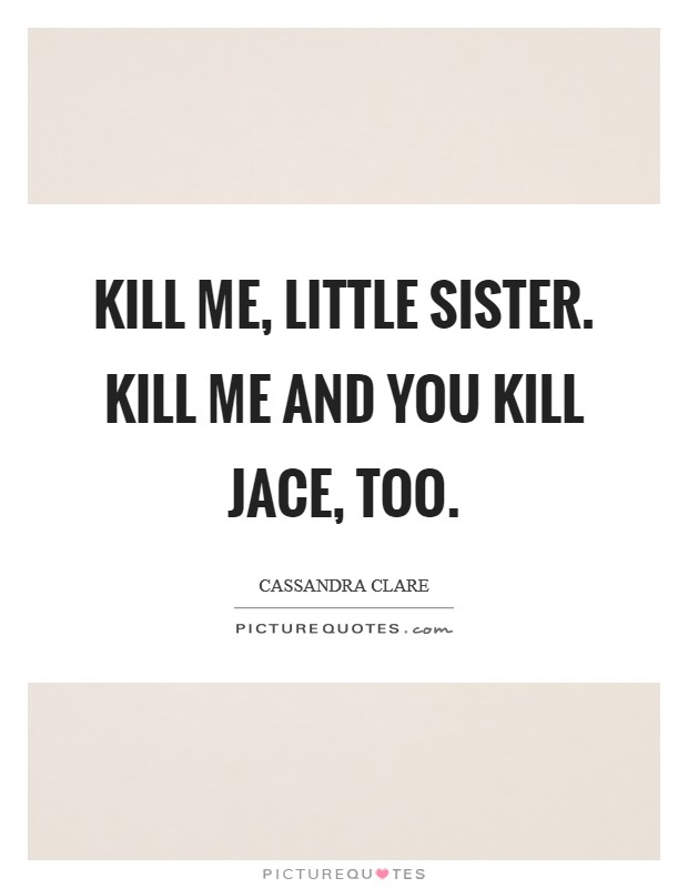 Kill me, little sister. Kill me and you kill Jace, too Picture Quote #1