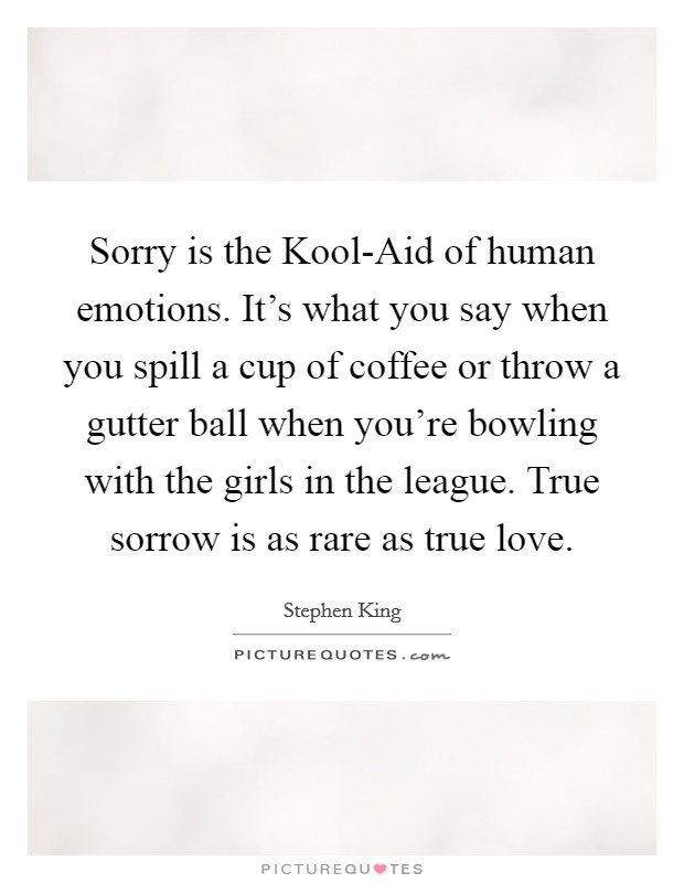 Sorry is the Kool-Aid of human emotions. It's what you say when you spill a cup of coffee or throw a gutter ball when you're bowling with the girls in the league. True sorrow is as rare as true love Picture Quote #1