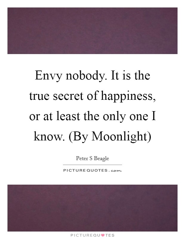 Envy nobody. It is the true secret of happiness, or at least the only one I know. (By Moonlight) Picture Quote #1