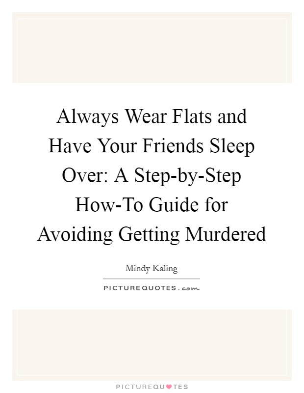 Always Wear Flats and Have Your Friends Sleep Over: A Step-by-Step How-To Guide for Avoiding Getting Murdered Picture Quote #1
