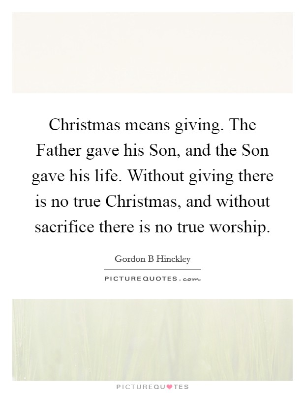 Christmas means giving. The Father gave his Son, and the Son gave his life. Without giving there is no true Christmas, and without sacrifice there is no true worship Picture Quote #1