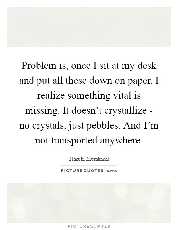 Problem is, once I sit at my desk and put all these down on paper. I realize something vital is missing. It doesn't crystallize - no crystals, just pebbles. And I'm not transported anywhere Picture Quote #1