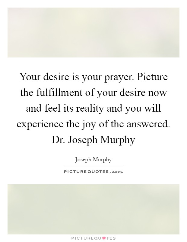 Your desire is your prayer. Picture the fulfillment of your desire now and feel its reality and you will experience the joy of the answered. Dr. Joseph Murphy Picture Quote #1