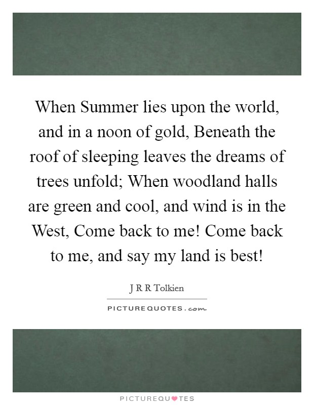 When Summer lies upon the world, and in a noon of gold, Beneath the roof of sleeping leaves the dreams of trees unfold; When woodland halls are green and cool, and wind is in the West, Come back to me! Come back to me, and say my land is best! Picture Quote #1
