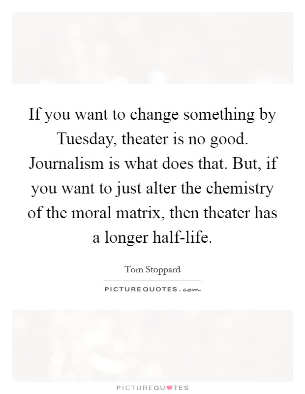 If you want to change something by Tuesday, theater is no good. Journalism is what does that. But, if you want to just alter the chemistry of the moral matrix, then theater has a longer half-life Picture Quote #1