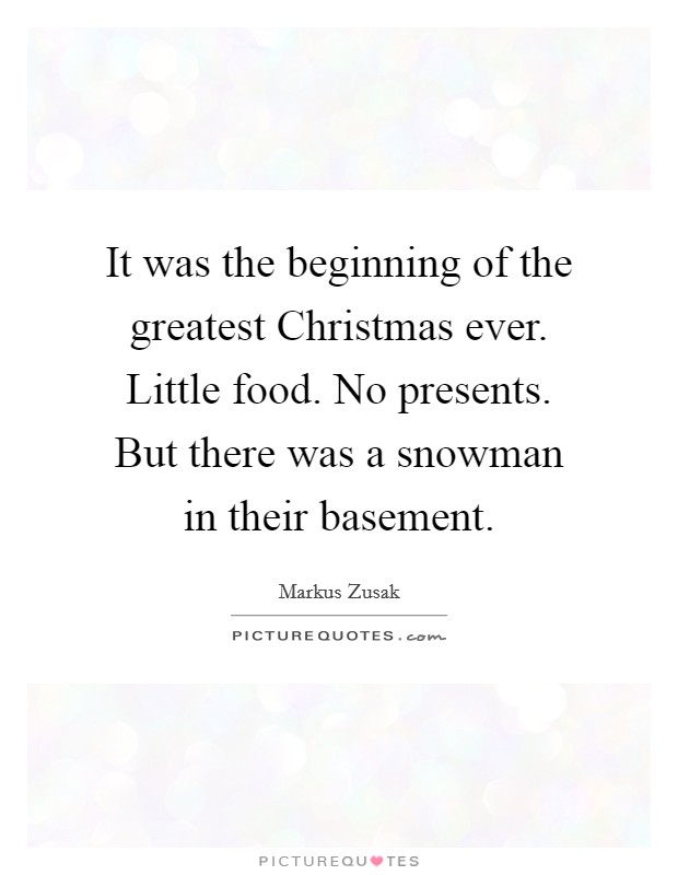 It was the beginning of the greatest Christmas ever. Little food. No presents. But there was a snowman in their basement Picture Quote #1