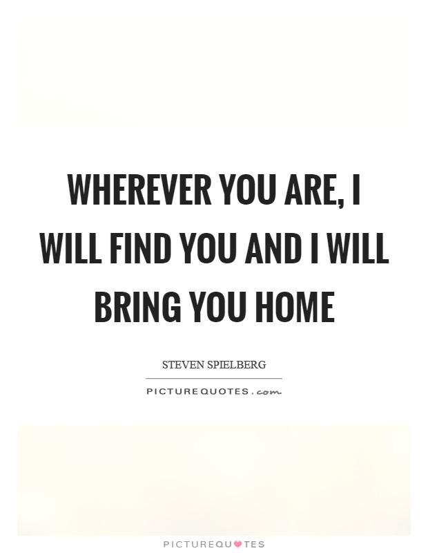Wherever you are, I will find you and I will bring you home Picture Quote #1
