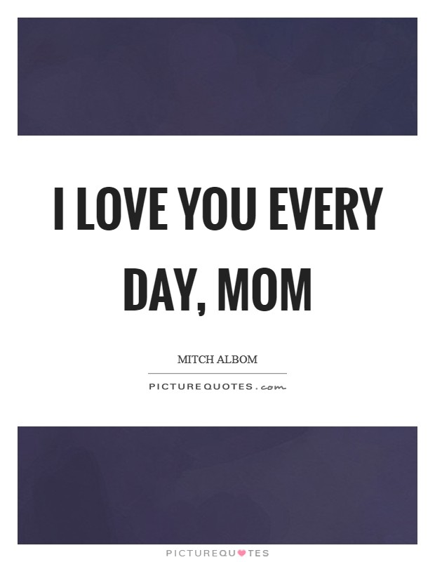 I love you every day, Mom Picture Quote #1