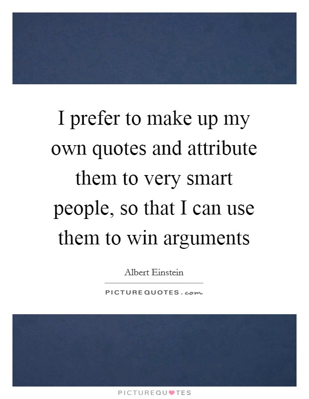 I prefer to make up my own quotes and attribute them to very smart people, so that I can use them to win arguments Picture Quote #1