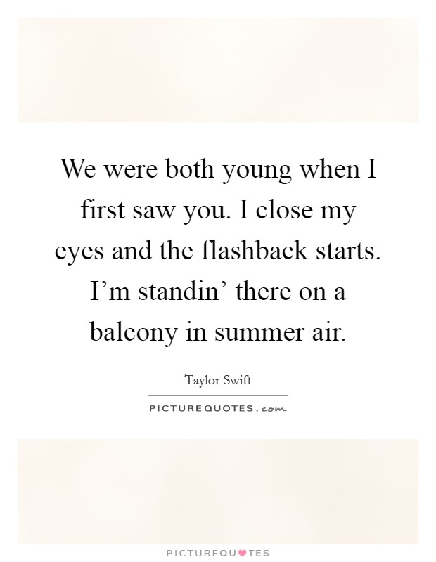 We were both young when I first saw you. I close my eyes and the flashback starts. I'm standin' there on a balcony in summer air Picture Quote #1