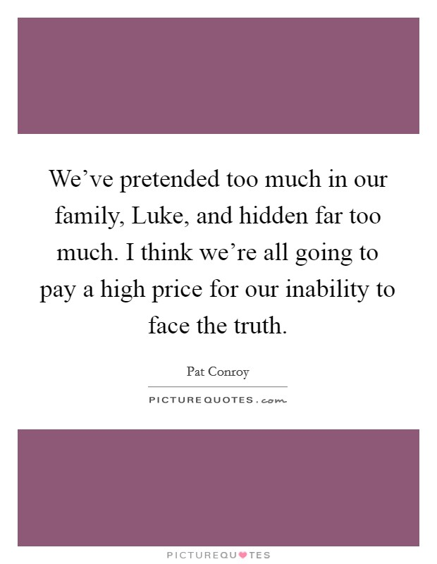 We've pretended too much in our family, Luke, and hidden far too much. I think we're all going to pay a high price for our inability to face the truth Picture Quote #1