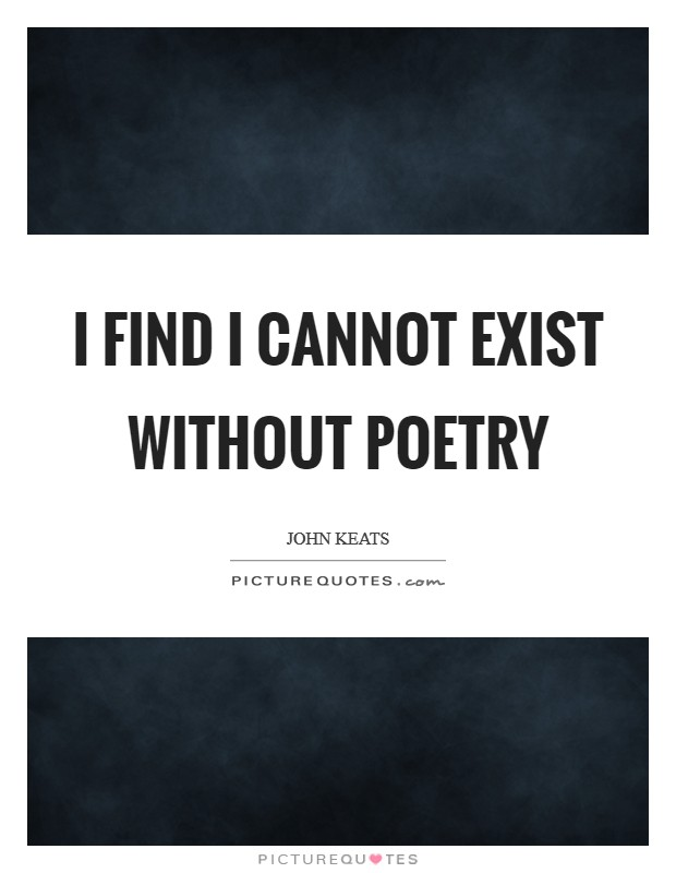 I find I cannot exist without Poetry Picture Quote #1