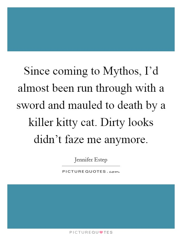 Since coming to Mythos, I'd almost been run through with a sword and mauled to death by a killer kitty cat. Dirty looks didn't faze me anymore Picture Quote #1