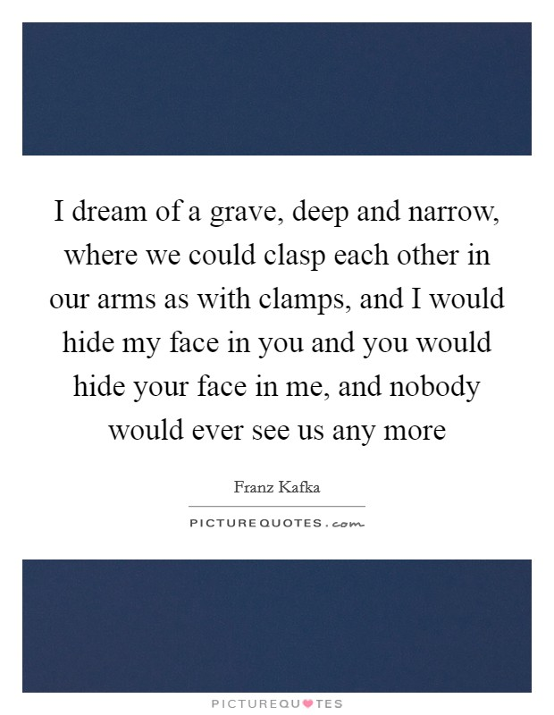 I dream of a grave, deep and narrow, where we could clasp each other in our arms as with clamps, and I would hide my face in you and you would hide your face in me, and nobody would ever see us any more Picture Quote #1