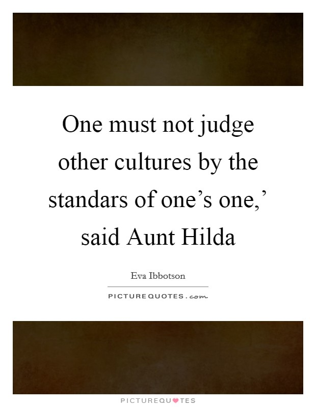 One must not judge other cultures by the standars of one's one,' said Aunt Hilda Picture Quote #1