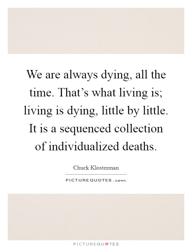 We are always dying, all the time. That's what living is; living is dying, little by little. It is a sequenced collection of individualized deaths Picture Quote #1