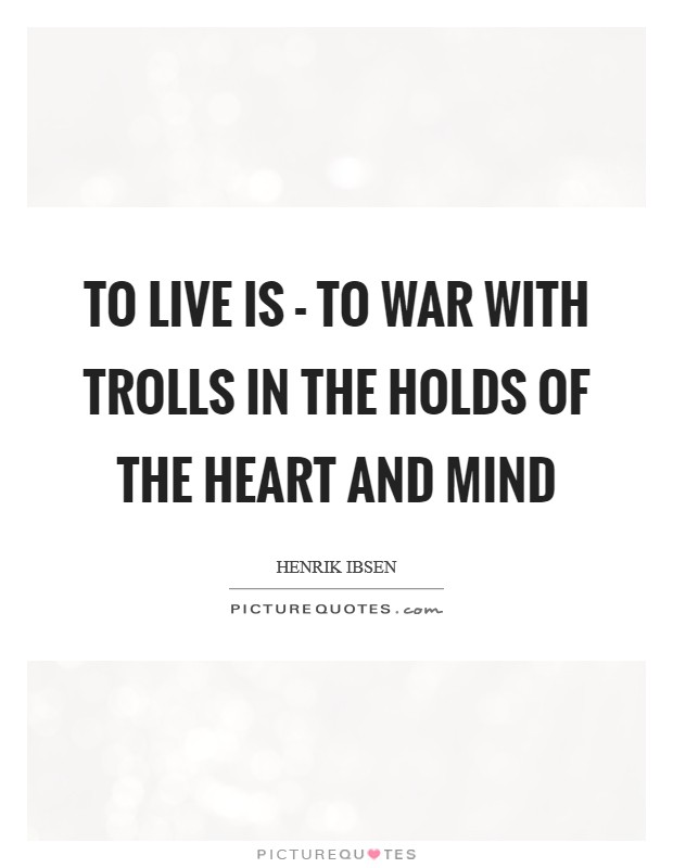 To live is - to war with trolls In the holds of the heart and mind Picture Quote #1