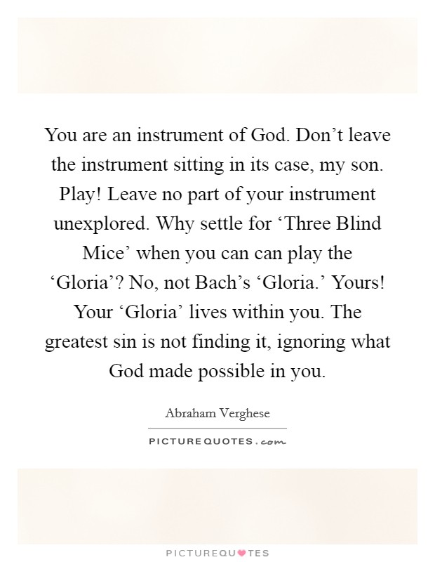 You are an instrument of God. Don't leave the instrument sitting in its case, my son. Play! Leave no part of your instrument unexplored. Why settle for 'Three Blind Mice' when you can can play the 'Gloria'? No, not Bach's 'Gloria.' Yours! Your 'Gloria' lives within you. The greatest sin is not finding it, ignoring what God made possible in you Picture Quote #1