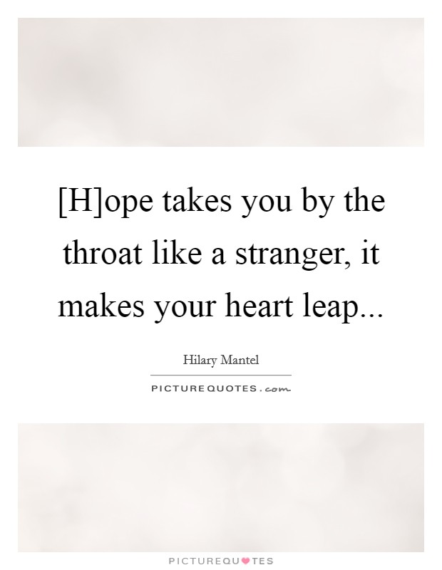 [H]ope takes you by the throat like a stranger, it makes your heart leap Picture Quote #1