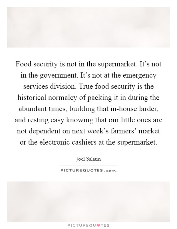 Food security is not in the supermarket. It's not in the government. It's not at the emergency services division. True food security is the historical normalcy of packing it in during the abundant times, building that in-house larder, and resting easy knowing that our little ones are not dependent on next week's farmers' market or the electronic cashiers at the supermarket Picture Quote #1