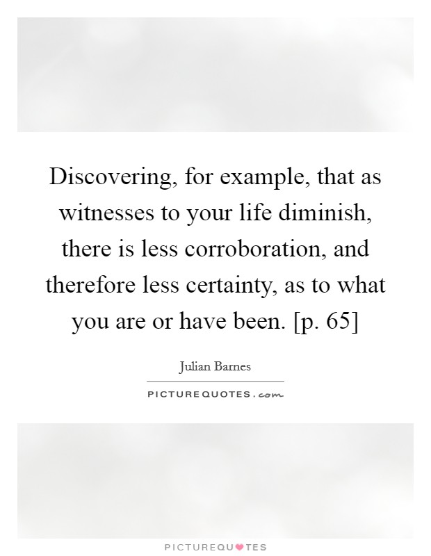 Discovering, for example, that as witnesses to your life diminish, there is less corroboration, and therefore less certainty, as to what you are or have been. [p. 65] Picture Quote #1