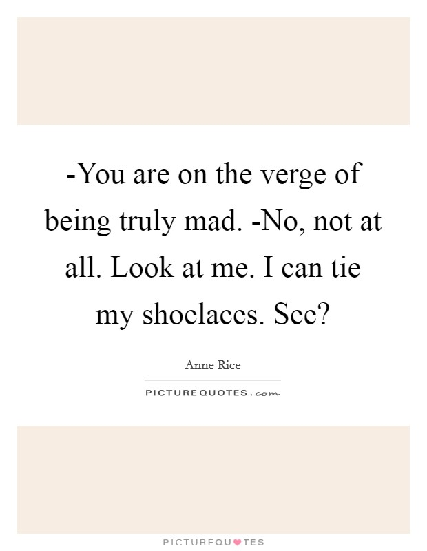 -You are on the verge of being truly mad. -No, not at all. Look at me. I can tie my shoelaces. See? Picture Quote #1