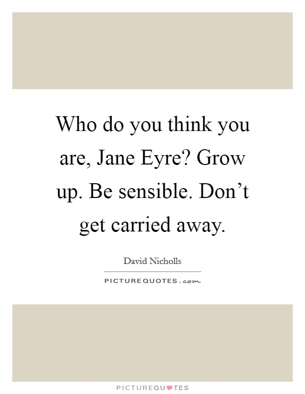 Who do you think you are, Jane Eyre? Grow up. Be sensible. Don't get carried away Picture Quote #1