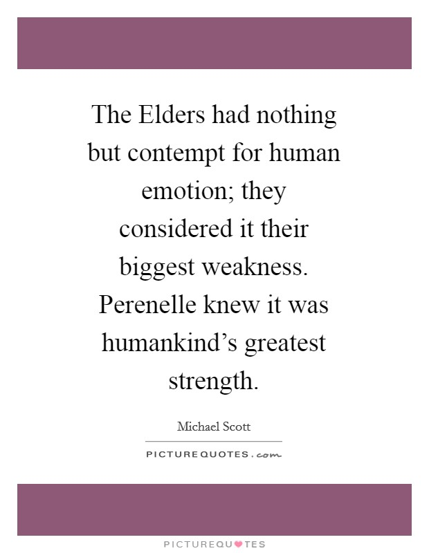 The Elders had nothing but contempt for human emotion; they considered it their biggest weakness. Perenelle knew it was humankind's greatest strength Picture Quote #1