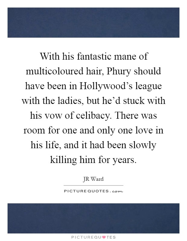 With his fantastic mane of multicoloured hair, Phury should have been in Hollywood's league with the ladies, but he'd stuck with his vow of celibacy. There was room for one and only one love in his life, and it had been slowly killing him for years Picture Quote #1