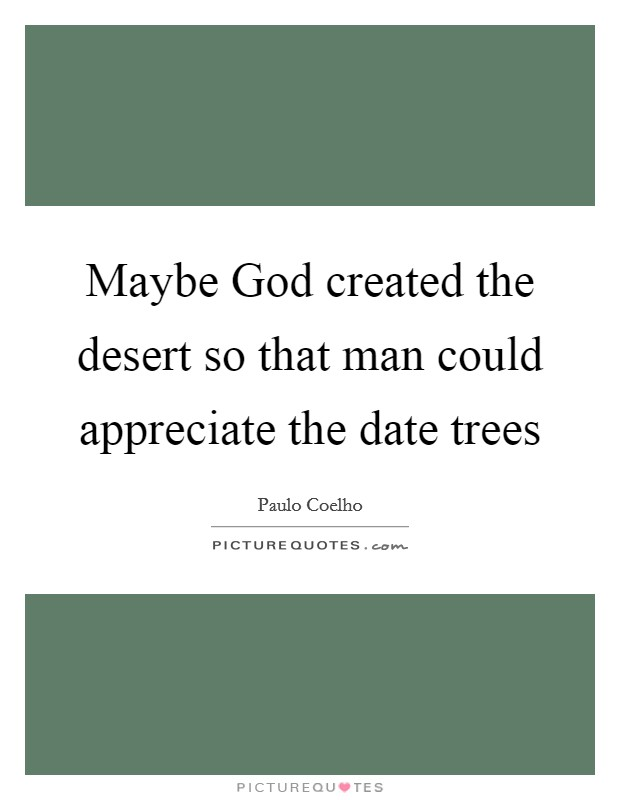 Maybe God created the desert so that man could appreciate the date trees Picture Quote #1