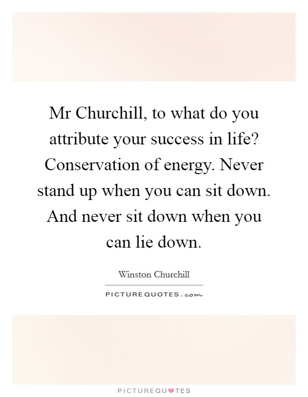 Mr Churchill, to what do you attribute your success in life? Conservation of energy. Never stand up when you can sit down. And never sit down when you can lie down Picture Quote #1