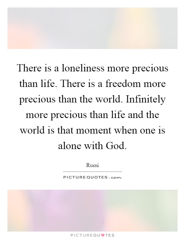 There is a loneliness more precious than life. There is a freedom more precious than the world. Infinitely more precious than life and the world is that moment when one is alone with God Picture Quote #1