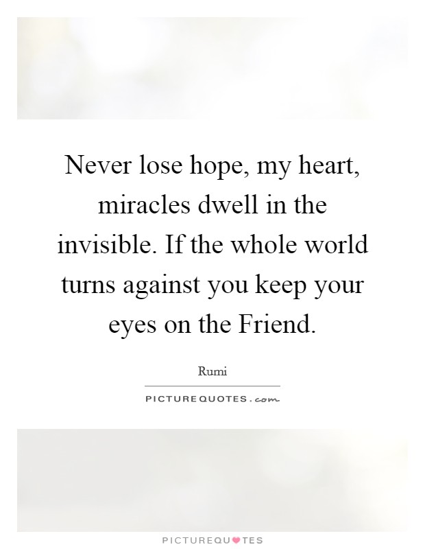 Never lose hope, my heart, miracles dwell in the invisible. If the whole world turns against you keep your eyes on the Friend Picture Quote #1
