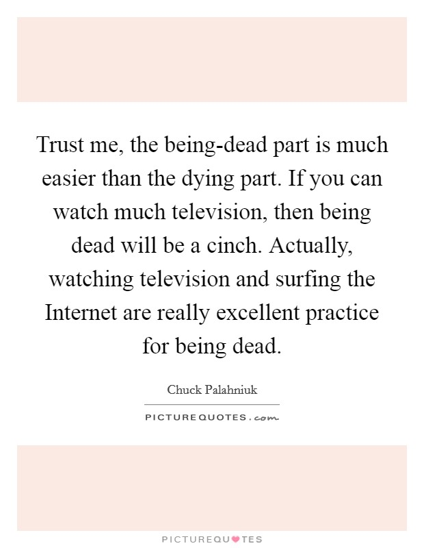 Trust me, the being-dead part is much easier than the dying part. If you can watch much television, then being dead will be a cinch. Actually, watching television and surfing the Internet are really excellent practice for being dead Picture Quote #1