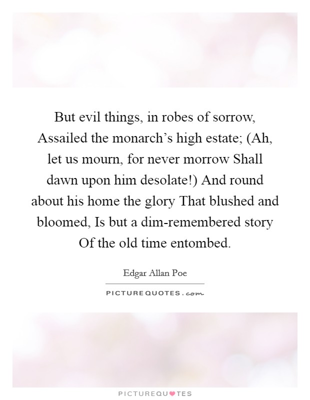 But evil things, in robes of sorrow, Assailed the monarch's high estate; (Ah, let us mourn, for never morrow Shall dawn upon him desolate!) And round about his home the glory That blushed and bloomed, Is but a dim-remembered story Of the old time entombed Picture Quote #1