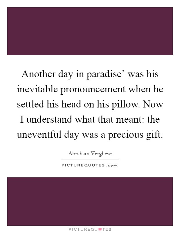 Another day in paradise' was his inevitable pronouncement when he settled his head on his pillow. Now I understand what that meant: the uneventful day was a precious gift Picture Quote #1
