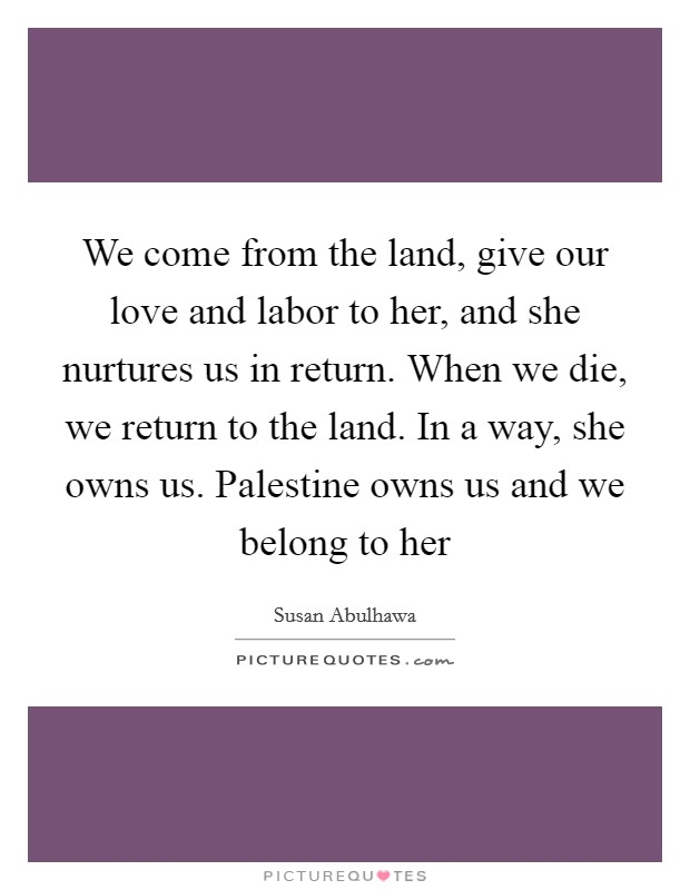 We come from the land, give our love and labor to her, and she nurtures us in return. When we die, we return to the land. In a way, she owns us. Palestine owns us and we belong to her Picture Quote #1