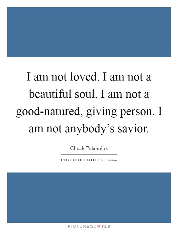 I am not loved. I am not a beautiful soul. I am not a good-natured, giving person. I am not anybody's savior Picture Quote #1