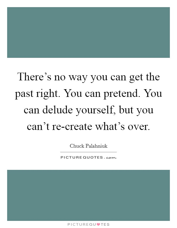 There's no way you can get the past right. You can pretend. You can delude yourself, but you can't re-create what's over Picture Quote #1