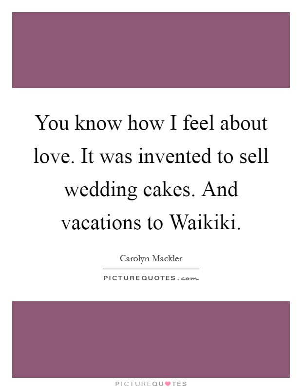 You know how I feel about love. It was invented to sell wedding cakes. And vacations to Waikiki Picture Quote #1