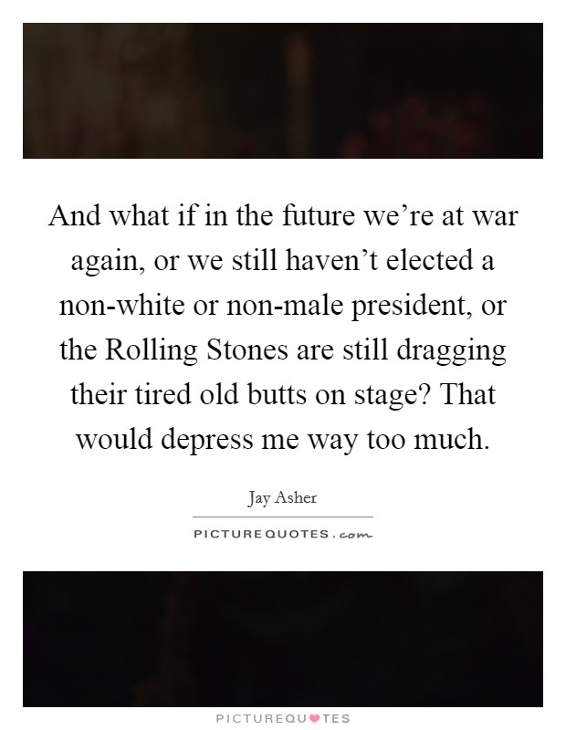 And what if in the future we're at war again, or we still haven't elected a non-white or non-male president, or the Rolling Stones are still dragging their tired old butts on stage? That would depress me way too much Picture Quote #1