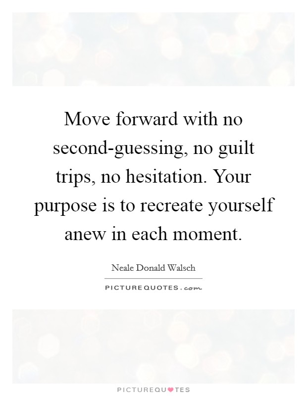 Move forward with no second-guessing, no guilt trips, no hesitation. Your purpose is to recreate yourself anew in each moment Picture Quote #1