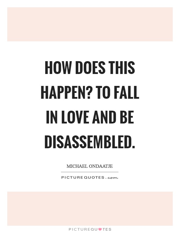 How does this happen? To fall in love and be disassembled Picture Quote #1