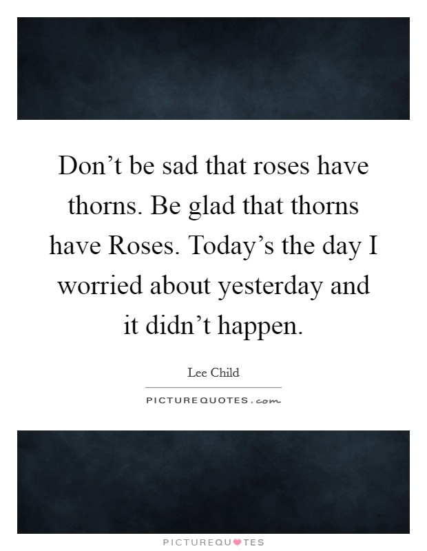Don't be sad that roses have thorns. Be glad that thorns have Roses. Today's the day I worried about yesterday and it didn't happen Picture Quote #1