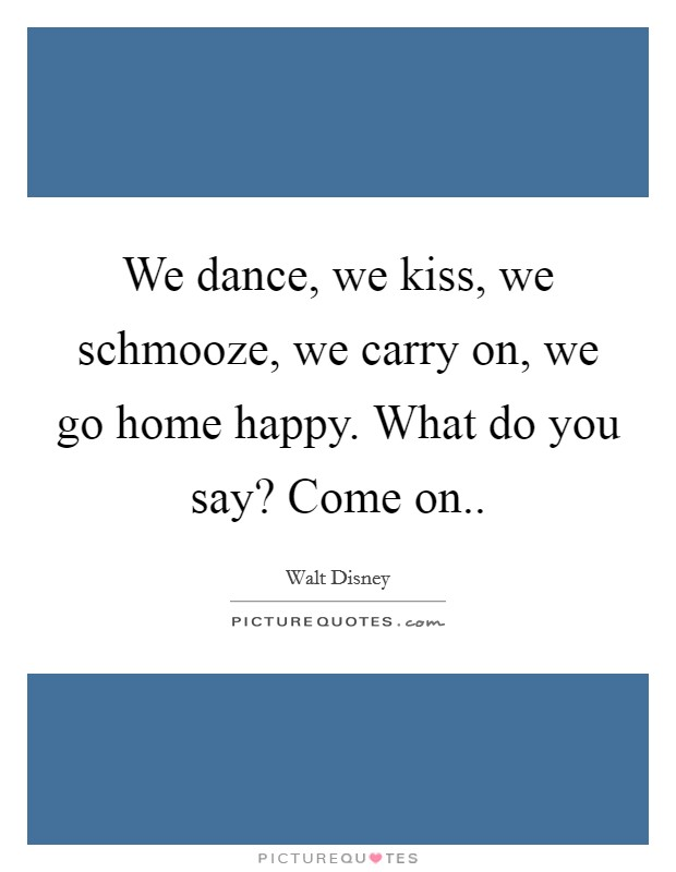 We dance, we kiss, we schmooze, we carry on, we go home happy. What do you say? Come on Picture Quote #1