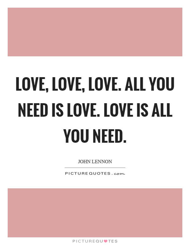 Love Love Love All You Need Is Love Love Is All You Need Picture Quotes