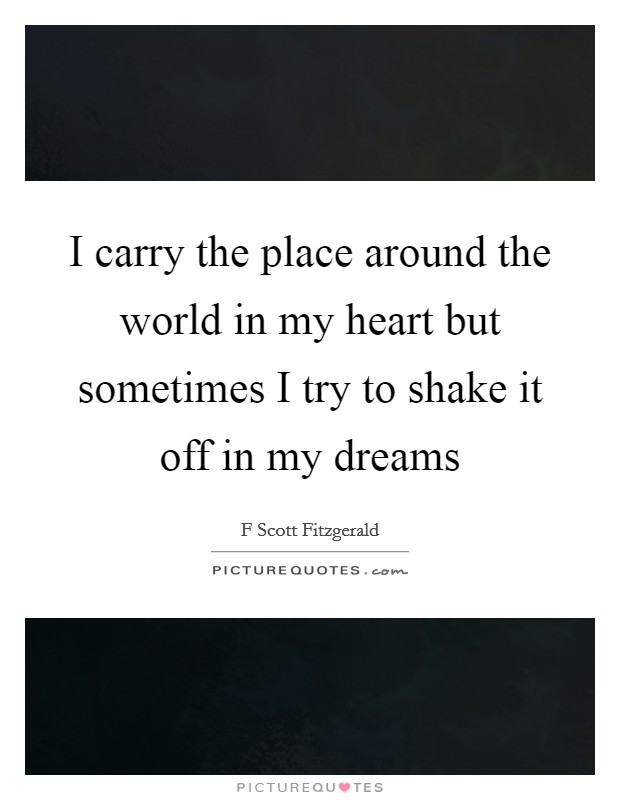 I carry the place around the world in my heart but sometimes I try to shake it off in my dreams Picture Quote #1