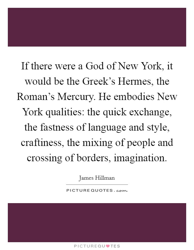 If there were a God of New York, it would be the Greek's Hermes, the Roman's Mercury. He embodies New York qualities: the quick exchange, the fastness of language and style, craftiness, the mixing of people and crossing of borders, imagination Picture Quote #1