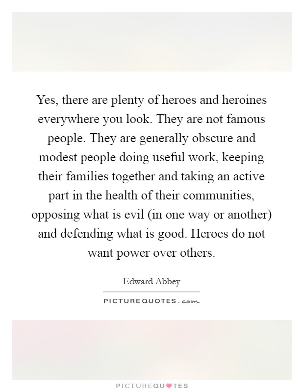 Yes, there are plenty of heroes and heroines everywhere you look. They are not famous people. They are generally obscure and modest people doing useful work, keeping their families together and taking an active part in the health of their communities, opposing what is evil (in one way or another) and defending what is good. Heroes do not want power over others Picture Quote #1
