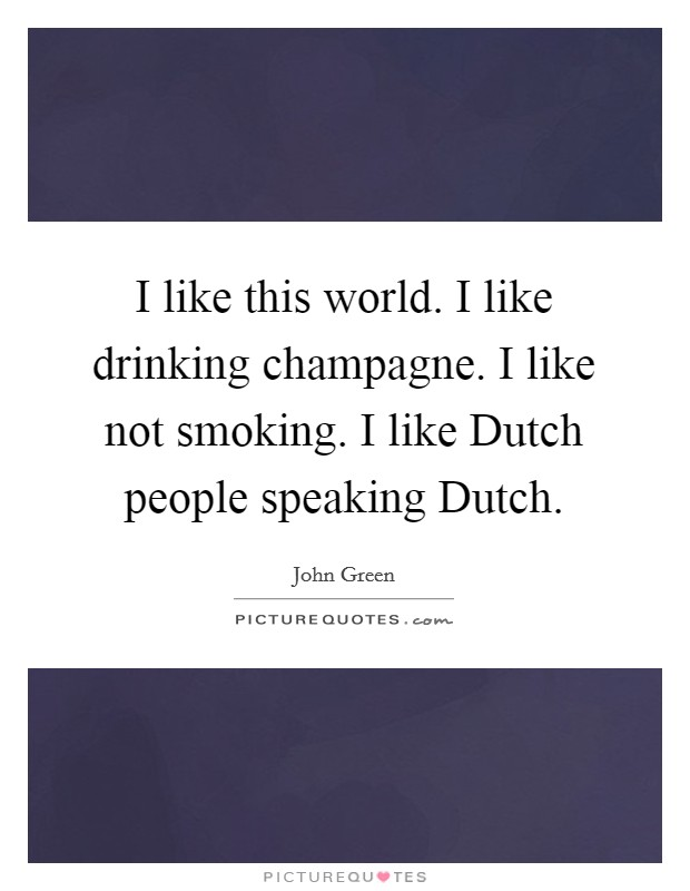 I like this world. I like drinking champagne. I like not smoking. I like Dutch people speaking Dutch Picture Quote #1